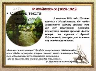 Михайловское (1824-1826) «Знаешь ли мои занятия? До обеда пишу записки, обед