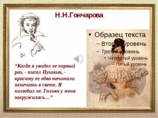 """Н.Н.Гончарова """"Когда я увидел ее первый раз, - писал Пушкин, - красоту ее едв"""