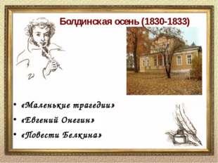 Болдинская осень (1830-1833) «Маленькие трагедии» «Евгений Онегин» «Повести