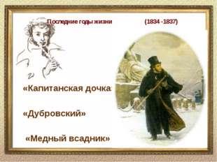 Последние годы жизни (1834 -1837) «Капитанская дочка» «Дубровский» «Медный в