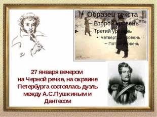 27 января вечером на Черной речке, на окраине Петербурга состоялась дуэль меж