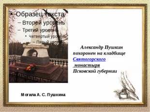 Могила А. С. Пушкина Александр Пушкин похоронен на кладбище Святогорского мон