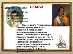 СЕМЬЯ С детства для Пушкина были значимы принадлежность к славному в истории