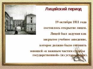 Лицейский период 19 октября 1811 года состоялось открытие лицея. Лицей был з