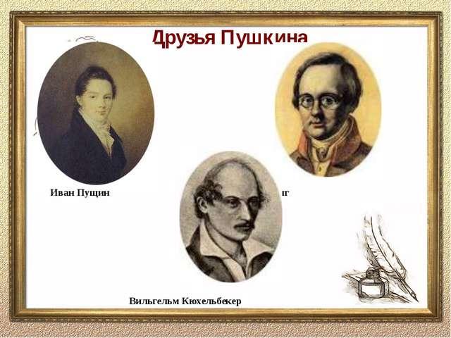 Друзья Пушкина Иван Пущин Антон Дельвиг Вильгельм Кюхельбекер