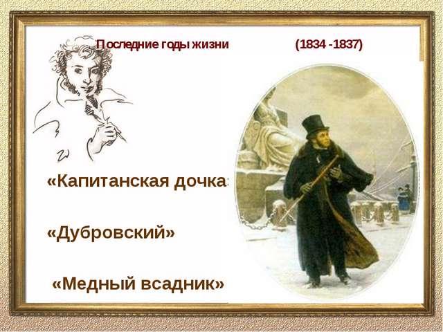 Последние годы жизни (1834 -1837) «Капитанская дочка» «Дубровский» «Медный в...