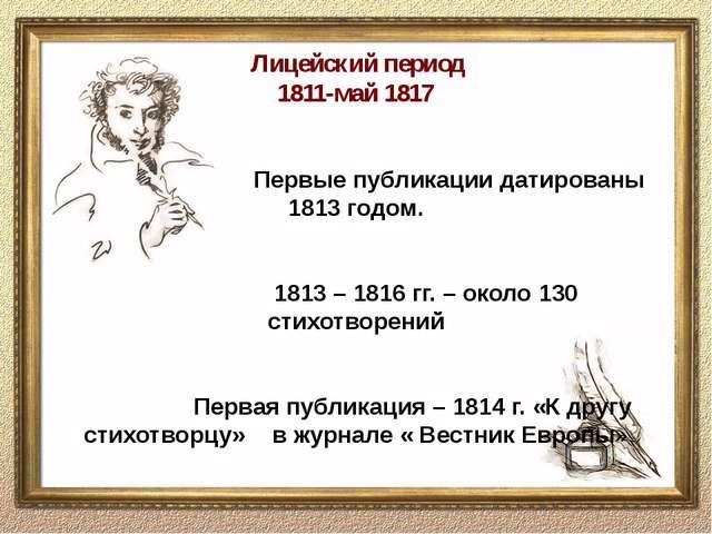 Лицейский период 1811-май 1817 Первые публикации датированы 1813 годом. 1813...