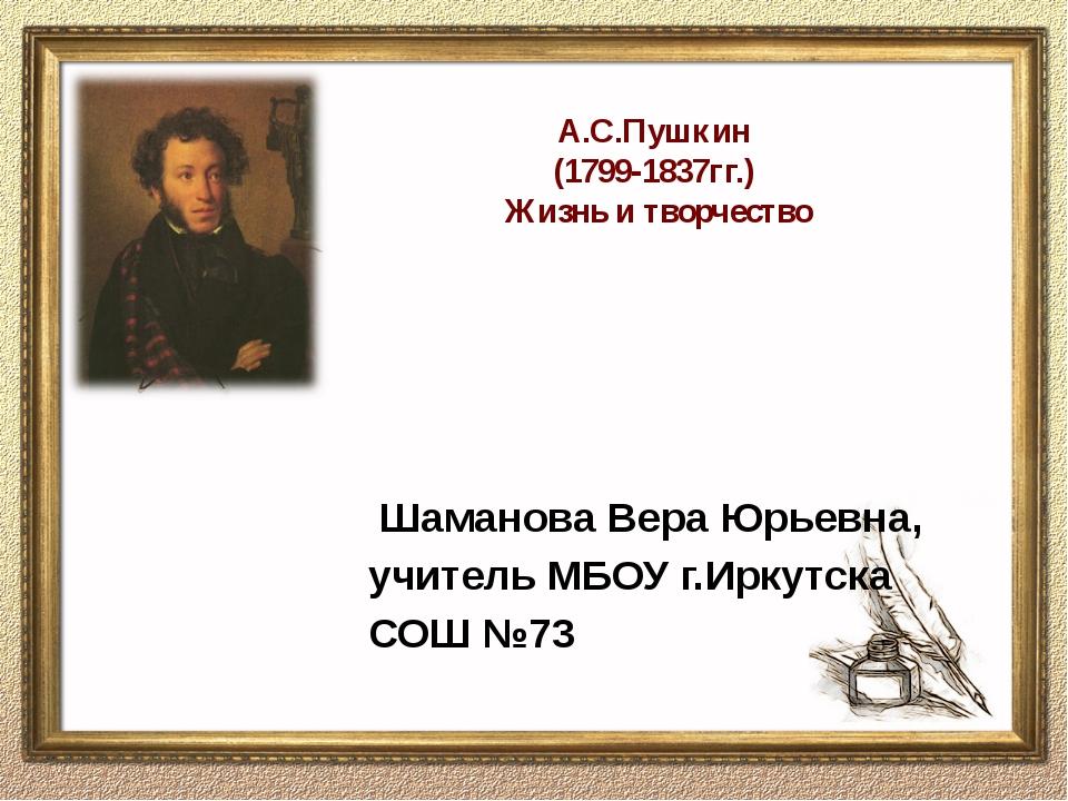 А.С.Пушкин (1799-1837гг.) Жизнь и творчество Шаманова Вера Юрьевна, учитель...