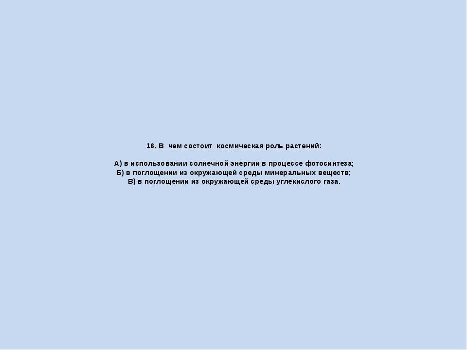 16. В чем состоит космическая роль растений: А) в использовании солнечной эне...