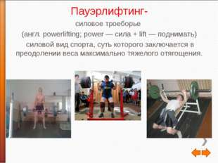 Пауэрлифтинг- силовое троеборье (англ. powerlifting; power — сила + lift — по