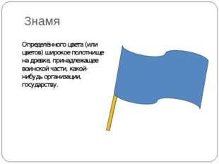 Знамя Определённого цвета (или цветов) широкое полотнище на древке, принадлеж