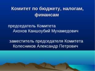 Комитет по бюджету, налогам, финансам председатель Комитета Ахохов Каншоуб