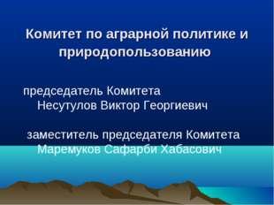 Комитет по аграрной политике и природопользованию председатель Комитета Не