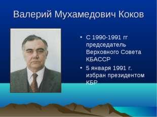 Валерий Мухамедович Коков С 1990-1991 гг председатель Верховного Совета КБАСС