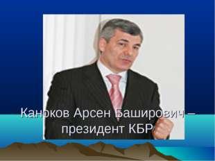 Каноков Арсен Баширович – президент КБР