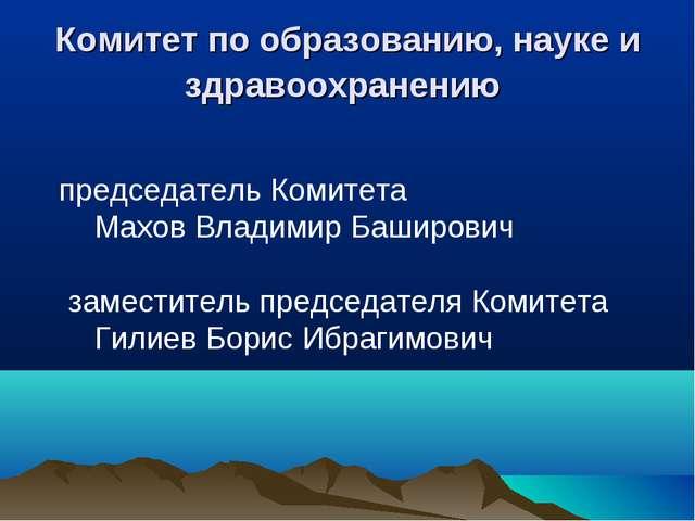 Комитет по образованию, науке и здравоохранению председатель Комитета Махо...