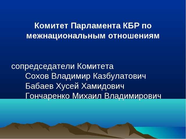 Комитет Парламента КБР по межнациональным отношениям сопредседатели Комитета...