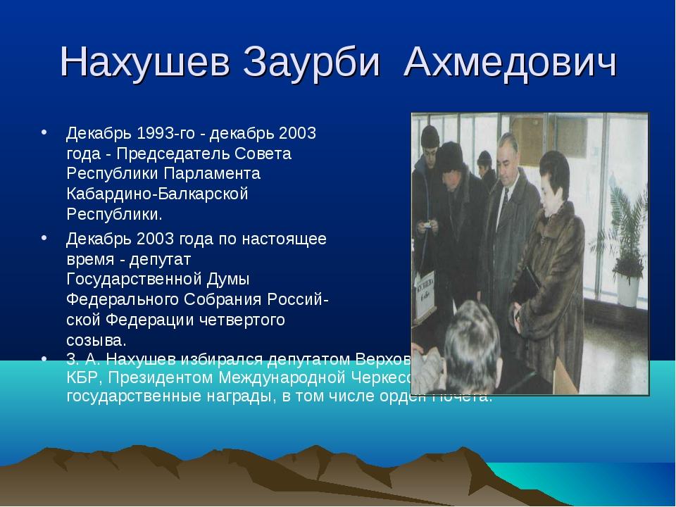 Нахушев Заурби Ахмедович Декабрь 1993-го - декабрь 2003 года - Председатель С...