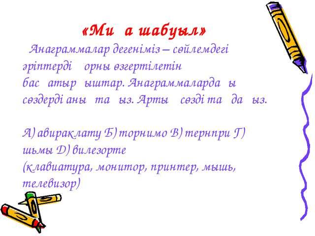 «Миға шабуыл» Анаграммалар дегеніміз – сөйлемдегі әріптердің орны өзгертілеті...