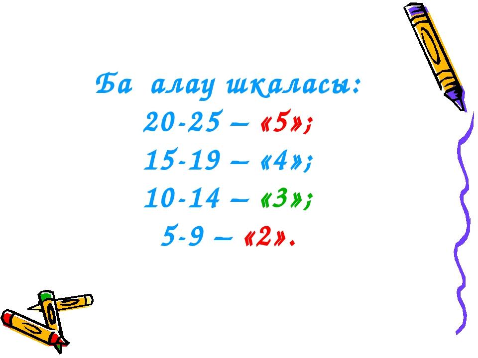Бағалау шкаласы: 20-25 – «5»; 15-19 – «4»; 10-14 – «3»; 5-9 – «2».