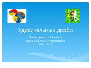Удивительные дроби Проект учащихся 6 Г класса МБОУ сош № 149 г. Красноярска 2