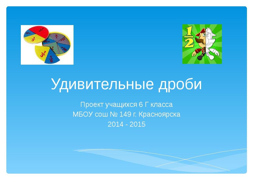 Удивительные дроби Проект учащихся 6 Г класса МБОУ сош № 149 г. Красноярска 2...