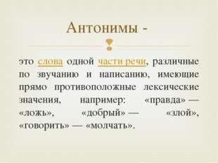 это слова одной части речи, различные по звучанию и написанию, имеющие прямо