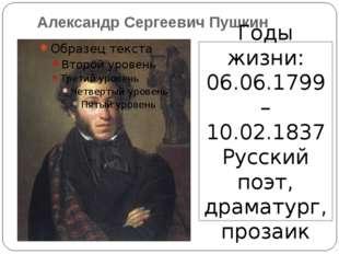 Александр Сергеевич Пушкин Годы жизни: 06.06.1799 – 10.02.1837 Русский поэт,