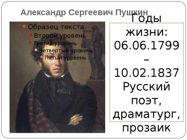 Александр Сергеевич Пушкин Годы жизни: 06.06.1799 – 10.02.1837 Русский поэт,...