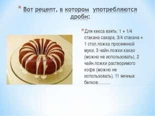 Для кекса взять: 1 + 1/4 стакана сахара, 3/4 стакана + 1 стол.ложка просеянно