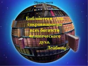 Библиотеки - это сокровищницы всех богатств человеческого духа.