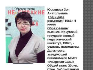 Юрышева Зоя Анатольевна Год и дата рождения: 1961г. 4 июля Образование: высше