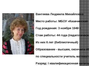 Вантеева Людмила Михайловна Место работы: МБОУ «Казачинская СОШ» Год рождения