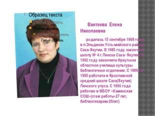 Вантеева Елена Николаевна родилась 15 сентября 1968 года в п.Эльдикан Усть-м