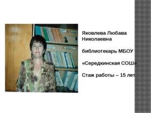 Яковлева Любава Николаевна библиотекарь МБОУ «Середкинская СОШ» Стаж работы –