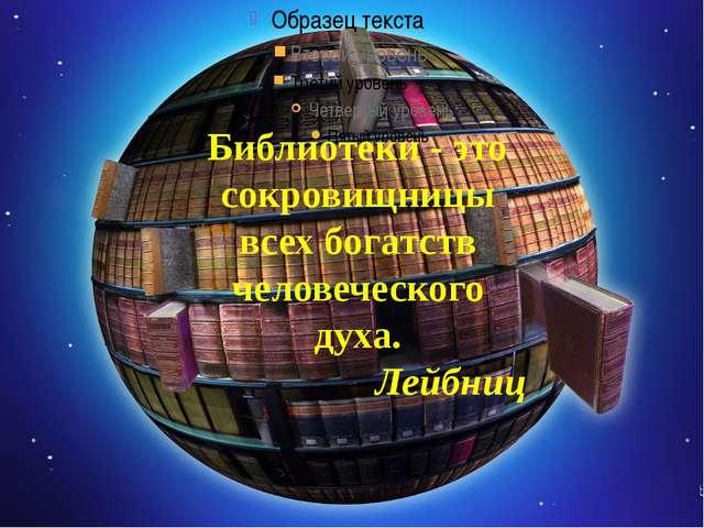 Библиотеки - это сокровищницы всех богатств человеческого духа. ...