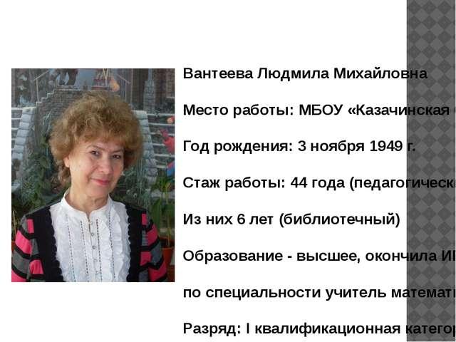 Вантеева Людмила Михайловна Место работы: МБОУ «Казачинская СОШ» Год рождения...