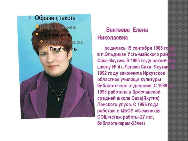 Вантеева Елена Николаевна родилась 15 сентября 1968 года в п.Эльдикан Усть-м...