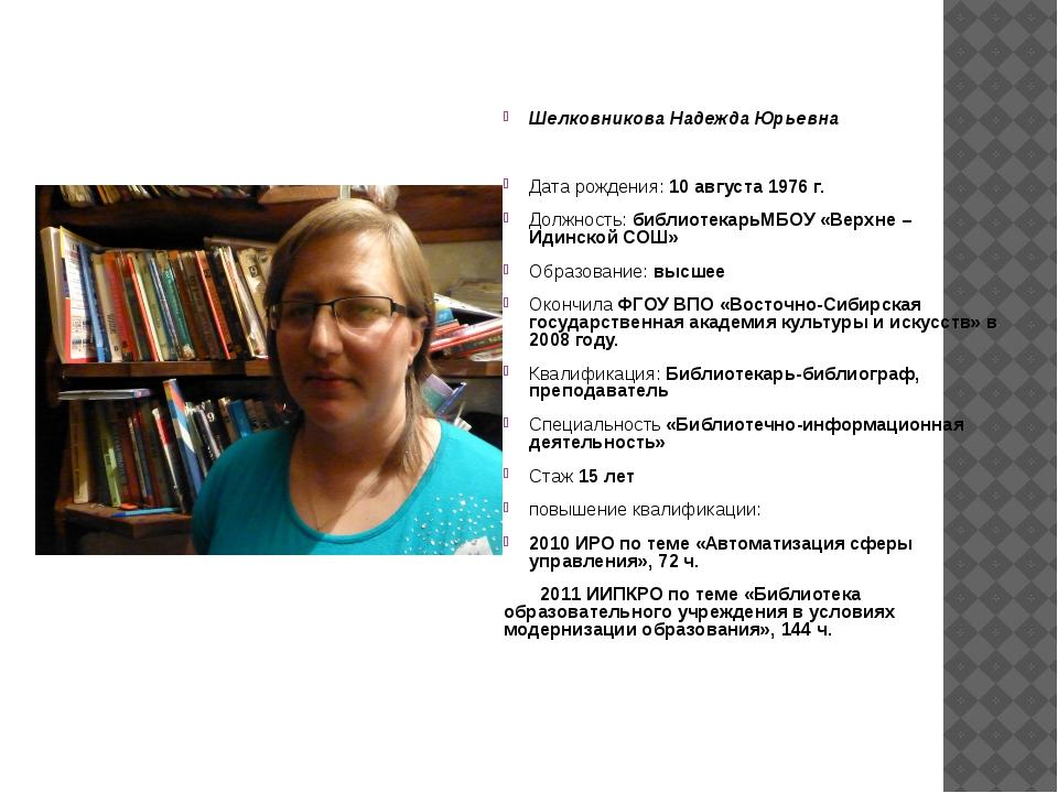 Шелковникова Надежда Юрьевна Дата рождения: 10 августа 1976 г. Должность: биб...