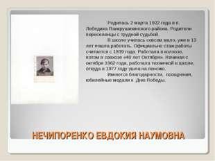 НЕЧИПОРЕНКО ЕВДОКИЯ НАУМОВНА Родилась 2 марта 1922 года в п. Лебедиха Панкру