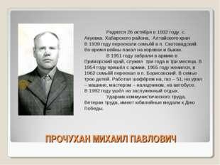 ПРОЧУХАН МИХАИЛ ПАВЛОВИЧ Родился 26 октября в 1932 году. с. Акуевка. Хабарск