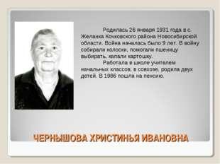 ЧЕРНЫШОВА ХРИСТИНЬЯ ИВАНОВНА Родилась 26 января 1931 года в с. Желанка Кочко