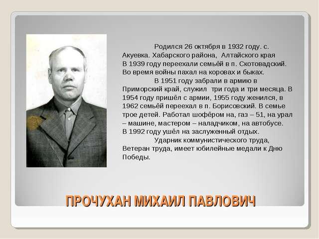 ПРОЧУХАН МИХАИЛ ПАВЛОВИЧ Родился 26 октября в 1932 году. с. Акуевка. Хабарск...