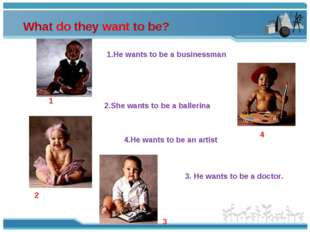 What do they want to be? 3 2 1 4 1.He wants to be a businessman 2.She wants t