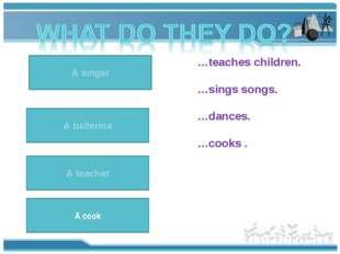 A teacher teaches children. A teacher …teaches children. …sings songs. …dance