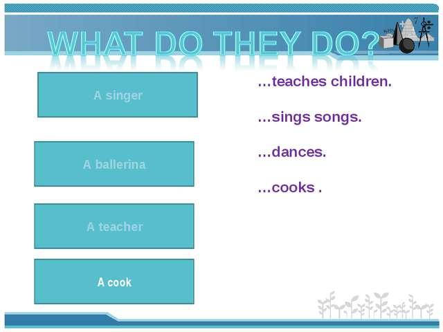A teacher teaches children. A teacher …teaches children. …sings songs. …dance...