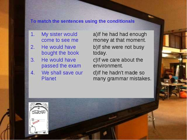 To match the sentences using the conditionals My sister would come to see me...