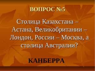 ВОПРОС №5 Столица Казахстана – Астана, Великобритании – Лондон, России – Моск