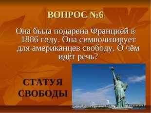 ВОПРОС №6 Она была подарена Францией в 1886 году. Она символизирует для амери
