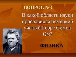 ВОПРОС №3 В какой области науки прославился немецкий учёный Георг Симон Ом? Ф